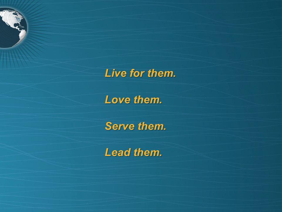 Live for them. Love them. Serve them. Lead them.