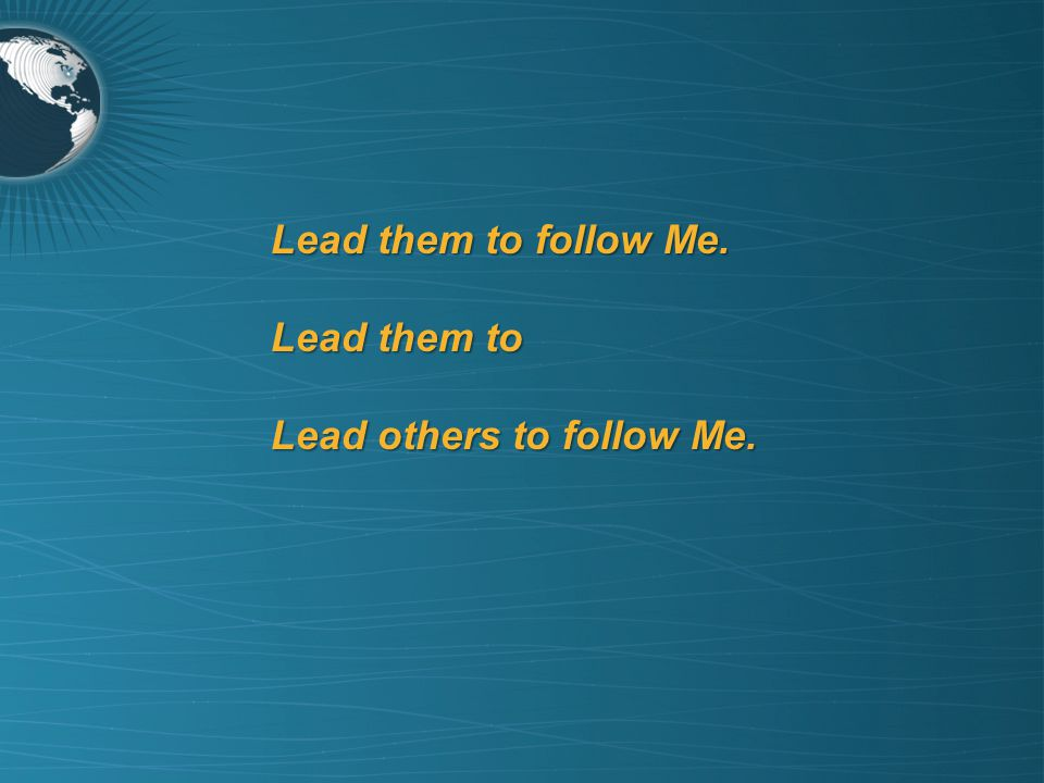 Lead them to follow Me. Lead them to Lead others to follow Me.