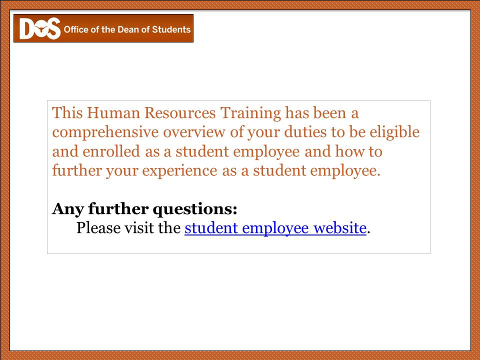 This Human Resources Training has been a comprehensive overview of your duties to be eligible and enrolled as a student employee and how to further your experience as a student employee.