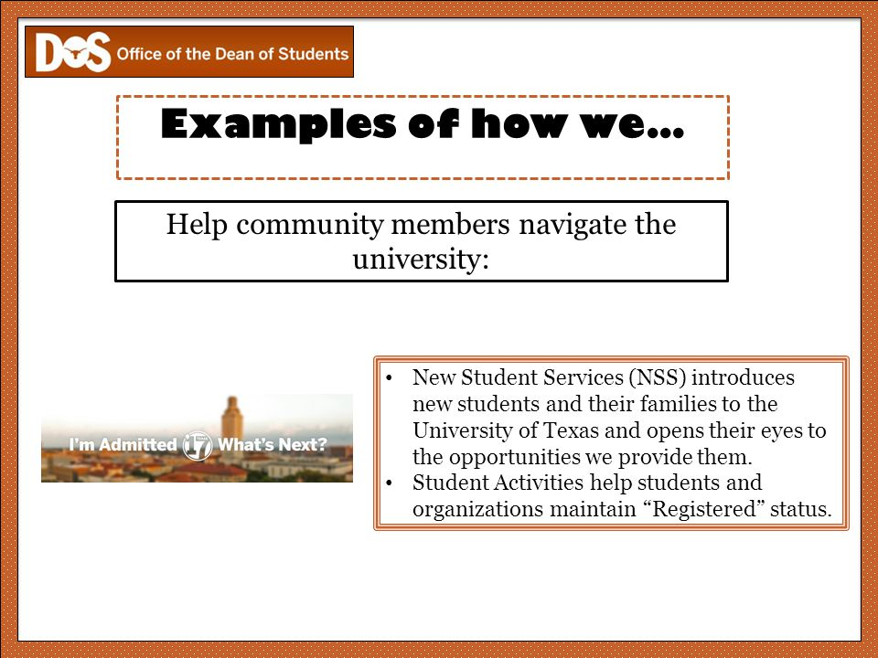 Help community members navigate the university: New Student Services (NSS) introduces new students and their families to the University of Texas and opens their eyes to the opportunities we provide them.