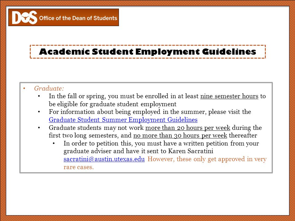 Academic Student Employment Guidelines Graduate: In the fall or spring, you must be enrolled in at least nine semester hours to be eligible for graduate student employment For information about being employed in the summer, please visit the Graduate Student Summer Employment Guidelines Graduate Student Summer Employment Guidelines Graduate students may not work more than 20 hours per week during the first two long semesters, and no more than 30 hours per week thereafter In order to petition this, you must have a written petition from your graduate adviser and have it sent to Karen Sacratini sacratini@austin.utexas.edu However, these only get approved in very rare cases.