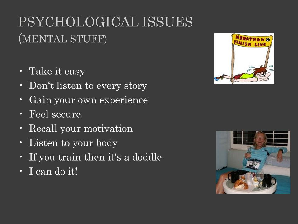 PSYCHOLOGICAL ISSUES ( MENTAL STUFF) Take it easy Don't listen to every story Gain your own experience Feel secure Recall your motivation Listen to your body If you train then it s a doddle I can do it!