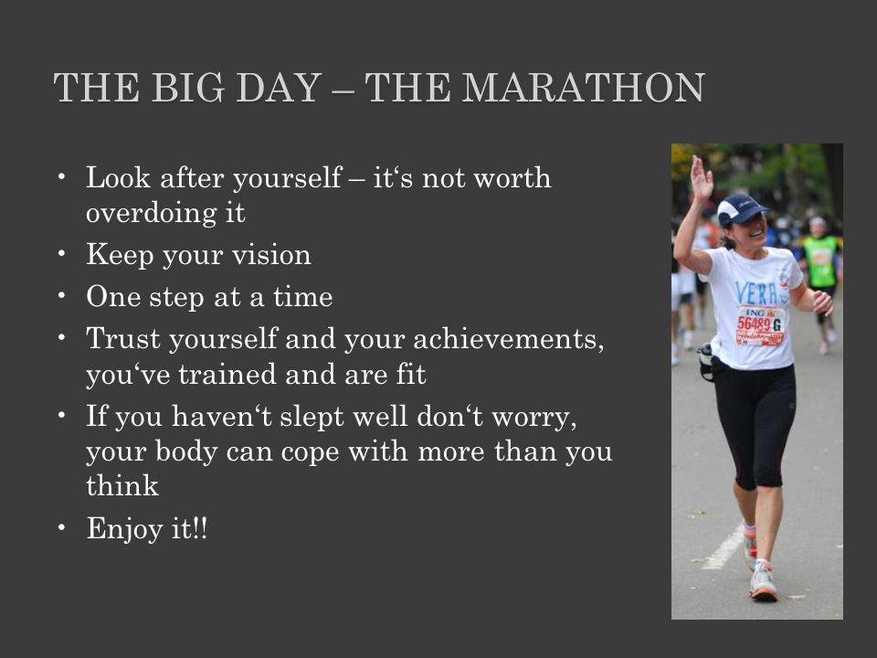 THE BIG DAY – THE MARATHON Look after yourself – it's not worth overdoing it Keep your vision One step at a time Trust yourself and your achievements, you've trained and are fit If you haven't slept well don't worry, your body can cope with more than you think Enjoy it!!