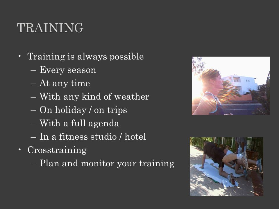 TRAINING Training is always possible –Every season –At any time –With any kind of weather –On holiday / on trips –With a full agenda –In a fitness studio / hotel Crosstraining –Plan and monitor your training