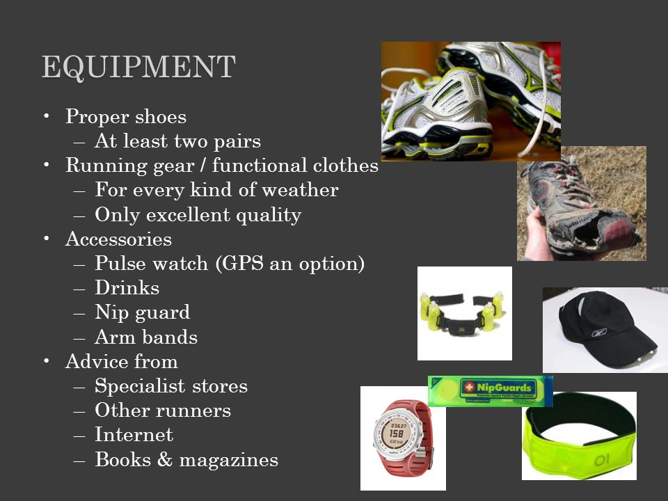 EQUIPMENT Proper shoes –At least two pairs Running gear / functional clothes –For every kind of weather –Only excellent quality Accessories –Pulse watch (GPS an option) –Drinks –Nip guard –Arm bands Advice from –Specialist stores –Other runners –Internet –Books & magazines