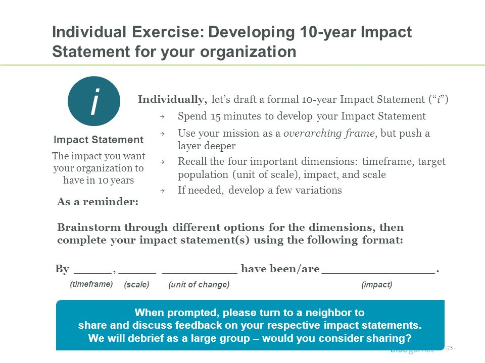 - 25 - ** Proprietary & Confidential ** Individual Exercise: Developing 10-year Impact Statement for your organization Individually, let's draft a formal 10-year Impact Statement ( i ) → Spend 15 minutes to develop your Impact Statement → Use your mission as a overarching frame, but push a layer deeper → Recall the four important dimensions: timeframe, target population (unit of scale), impact, and scale → If needed, develop a few variations By _____, _____ __________ have been/are _______________.
