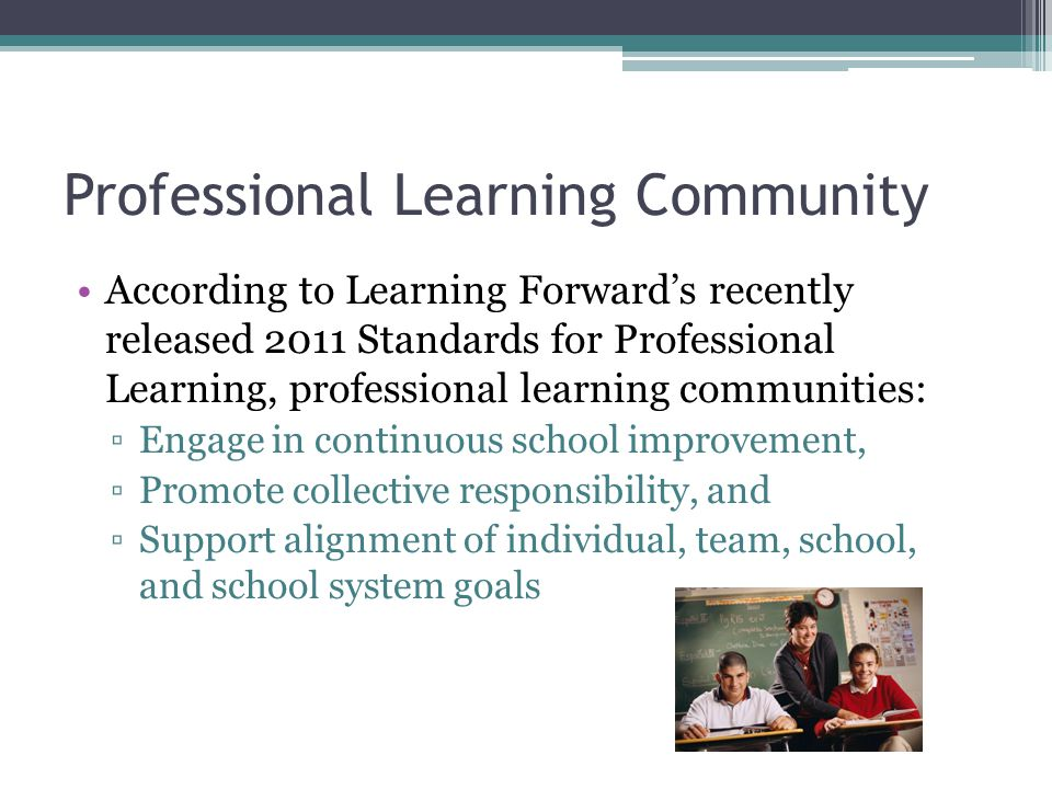 Professional Learning Community According to Learning Forward's recently released 2011 Standards for Professional Learning, professional learning communities: ▫Engage in continuous school improvement, ▫Promote collective responsibility, and ▫Support alignment of individual, team, school, and school system goals