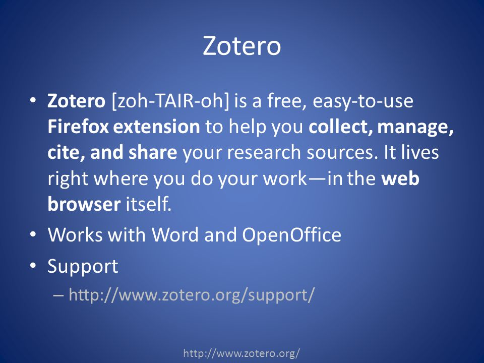 Zotero [zoh-TAIR-oh] is a free, easy-to-use Firefox extension to help you collect, manage, cite, and share your research sources.
