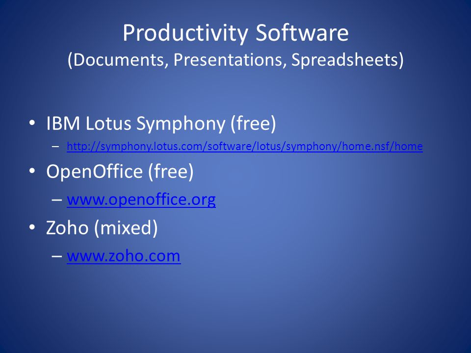 Productivity Software (Documents, Presentations, Spreadsheets) IBM Lotus Symphony (free) – http://symphony.lotus.com/software/lotus/symphony/home.nsf/home http://symphony.lotus.com/software/lotus/symphony/home.nsf/home OpenOffice (free) – www.openoffice.org www.openoffice.org Zoho (mixed) – www.zoho.com www.zoho.com