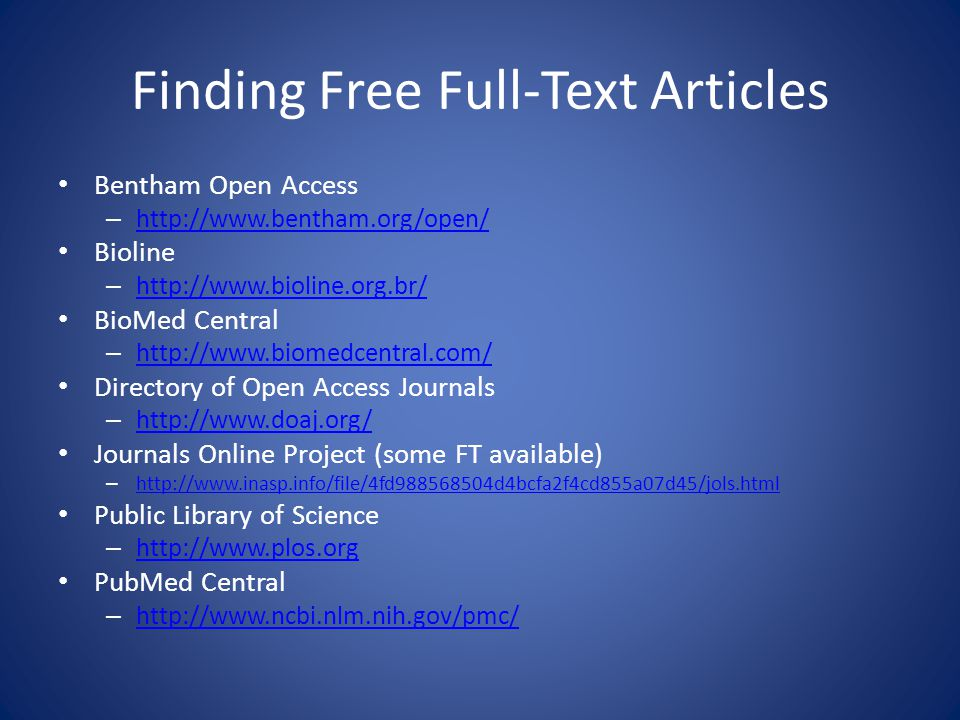 Finding Free Full-Text Articles Bentham Open Access – http://www.bentham.org/open/ http://www.bentham.org/open/ Bioline – http://www.bioline.org.br/ http://www.bioline.org.br/ BioMed Central – http://www.biomedcentral.com/ http://www.biomedcentral.com/ Directory of Open Access Journals – http://www.doaj.org/ http://www.doaj.org/ Journals Online Project (some FT available) – http://www.inasp.info/file/4fd988568504d4bcfa2f4cd855a07d45/jols.html http://www.inasp.info/file/4fd988568504d4bcfa2f4cd855a07d45/jols.html Public Library of Science – http://www.plos.org http://www.plos.org PubMed Central – http://www.ncbi.nlm.nih.gov/pmc/ http://www.ncbi.nlm.nih.gov/pmc/