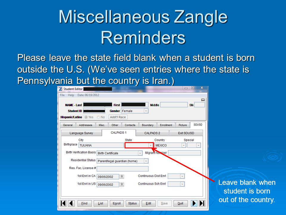 Miscellaneous Zangle Reminders Please leave the state field blank when a student is born outside the U.S.