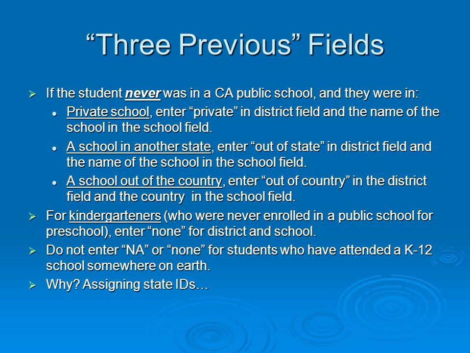  If the student never was in a CA public school, and they were in: Private school, enter private in district field and the name of the school in the school field.