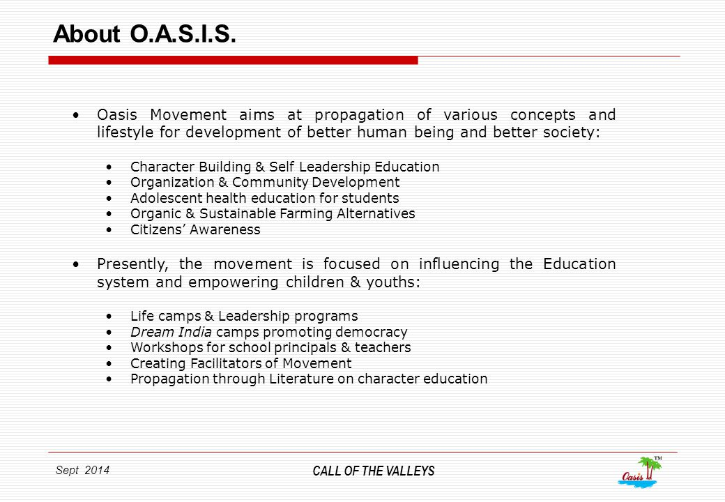Sept 2014 THE CALL OF THE VALLEYS About Oasis Valleys 2012 With a view to consolidate our activities, we inaugurated OASIS Valleys (Oasis Institute cum Education Complex) near Vadodara in January 2012.