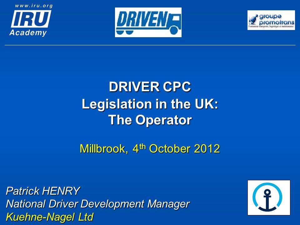 DRIVER CPC Legislation in the UK: The Operator Millbrook, 4 th October 2012 Patrick HENRY National Driver Development Manager Kuehne-Nagel Ltd