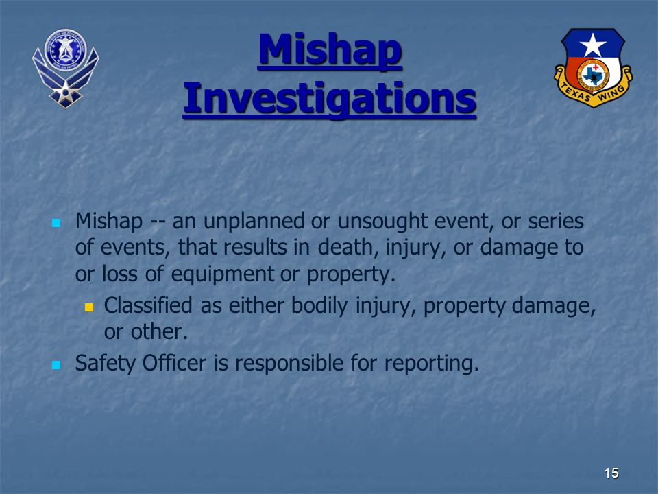 15 Mishap Investigations Mishap -- an unplanned or unsought event, or series of events, that results in death, injury, or damage to or loss of equipme