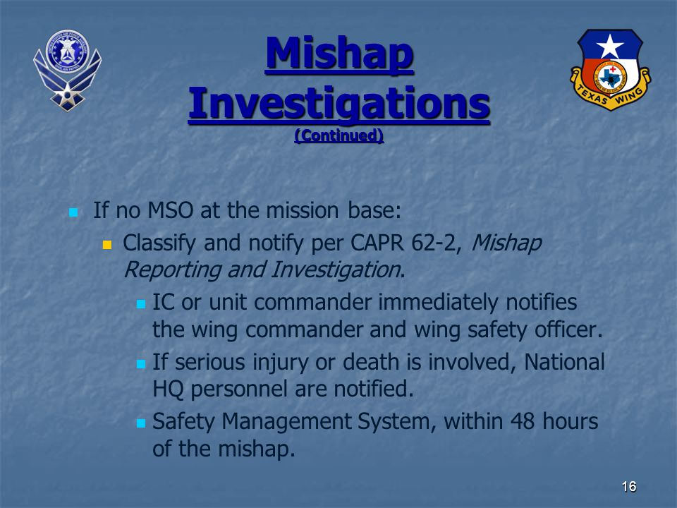 16 Mishap Investigations (Continued) If no MSO at the mission base: Classify and notify per CAPR 62-2, Mishap Reporting and Investigation.