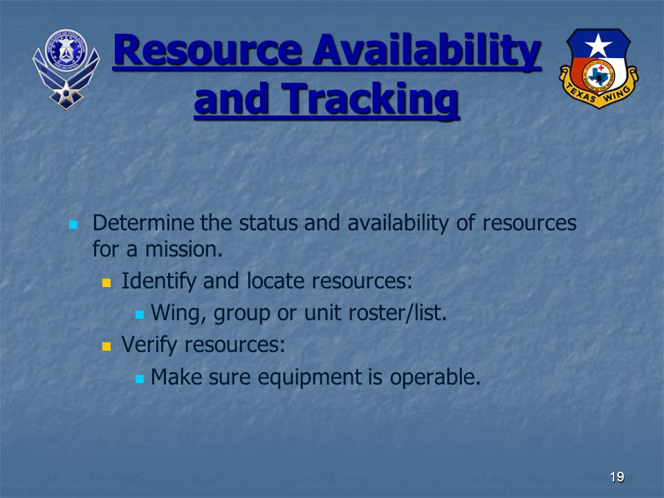 19 Resource Availability and Tracking Determine the status and availability of resources for a mission. Identify and locate resources: Wing, group or