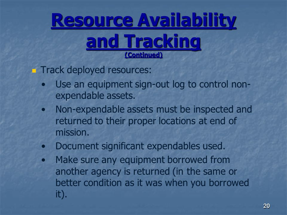 20 Resource Availability and Tracking (Continued) Track deployed resources: Use an equipment sign-out log to control non- expendable assets.