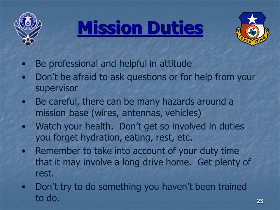 23 Mission Duties Be professional and helpful in attitude Don't be afraid to ask questions or for help from your supervisor Be careful, there can be many hazards around a mission base (wires, antennas, vehicles) Watch your health.