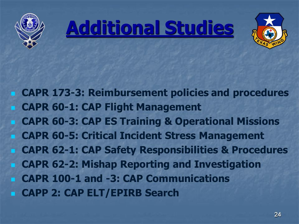 24 Additional Studies CAPR 173-3: Reimbursement policies and procedures CAPR 60-1: CAP Flight Management CAPR 60-3: CAP ES Training & Operational Missions CAPR 60-5: Critical Incident Stress Management CAPR 62-1: CAP Safety Responsibilities & Procedures CAPR 62-2: Mishap Reporting and Investigation CAPR 100-1 and -3: CAP Communications CAPP 2: CAP ELT/EPIRB Search