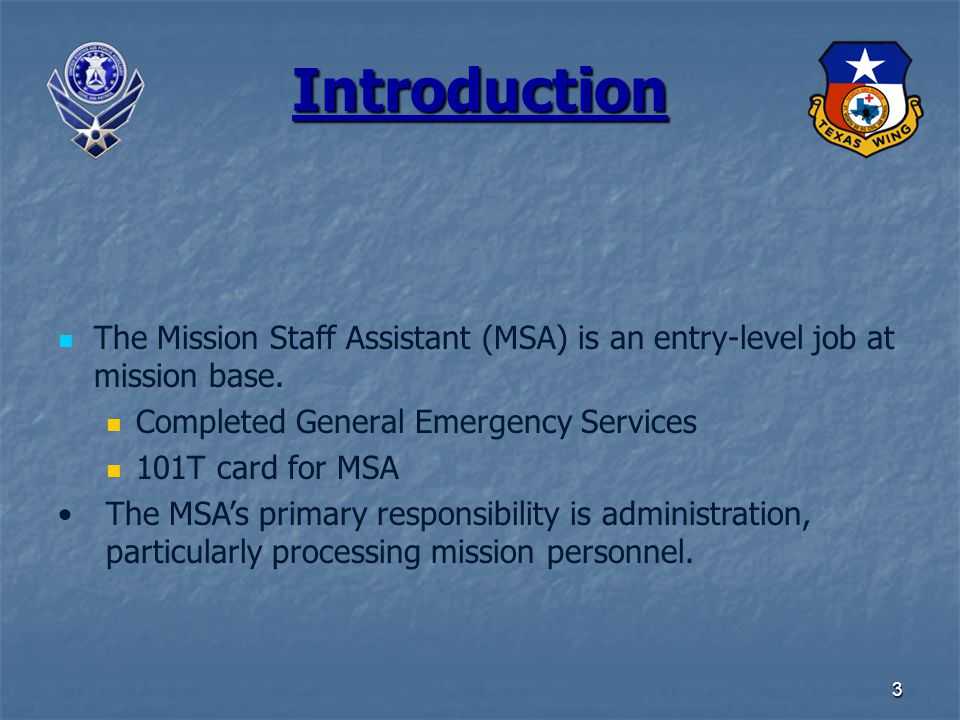 3 Introduction The Mission Staff Assistant (MSA) is an entry-level job at mission base. Completed General Emergency Services 101T card for MSA The MSA