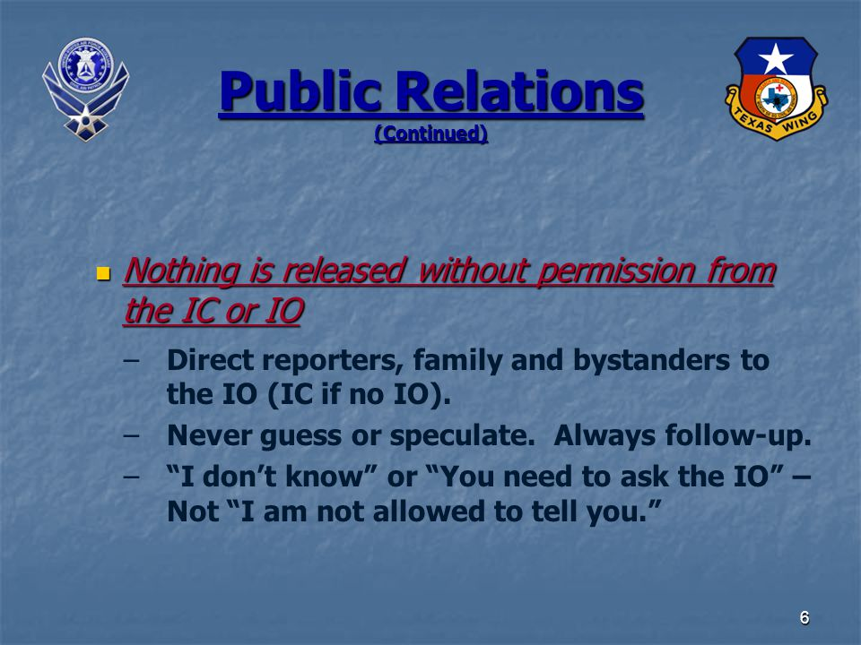 6 Public Relations (Continued) Nothing is released without permission from the IC or IO Nothing is released without permission from the IC or IO –Direct reporters, family and bystanders to the IO (IC if no IO).