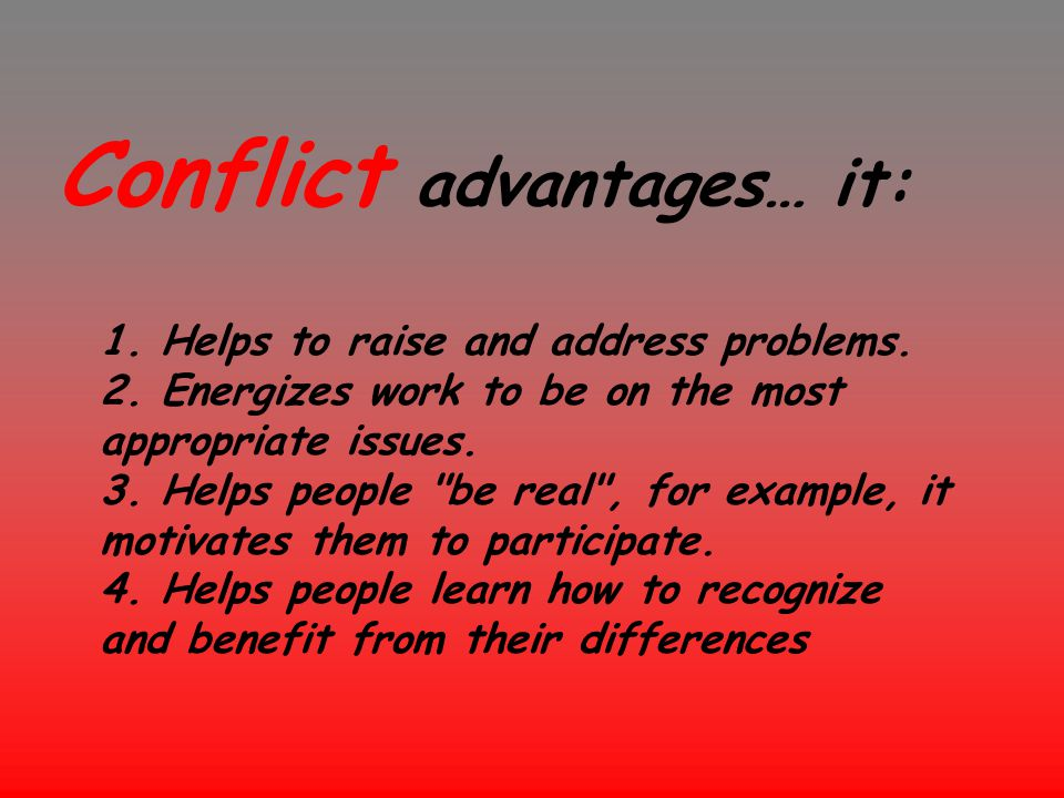 Conflict advantages… it: 1. Helps to raise and address problems. 2. Energizes work to be on the most appropriate issues. 3. Helps people