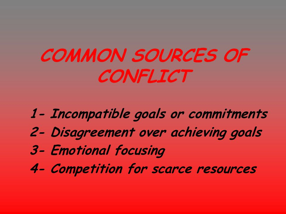COMMON SOURCES OF CONFLICT 1- Incompatible goals or commitments 2- Disagreement over achieving goals 3- Emotional focusing 4- Competition for scarce r