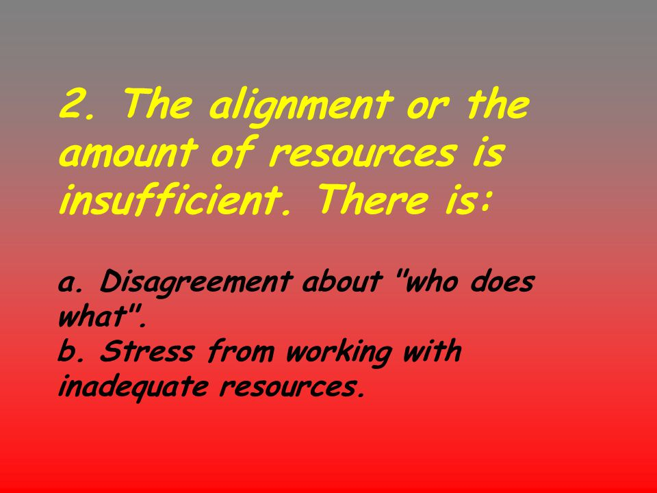 2. The alignment or the amount of resources is insufficient. There is: a. Disagreement about