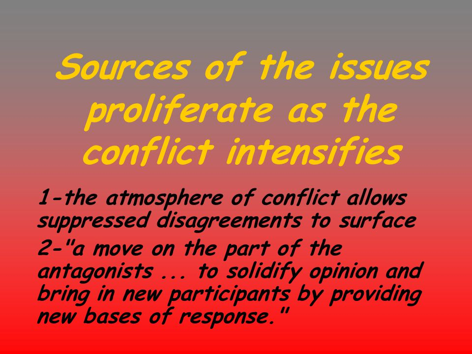 Sources of the issues proliferate as the conflict intensifies 1-the atmosphere of conflict allows suppressed disagreements to surface 2-