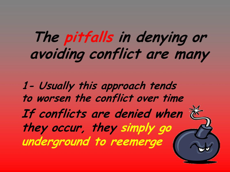 The pitfalls in denying or avoiding conflict are many 1- Usually this approach tends to worsen the conflict over time If conflicts are denied when the