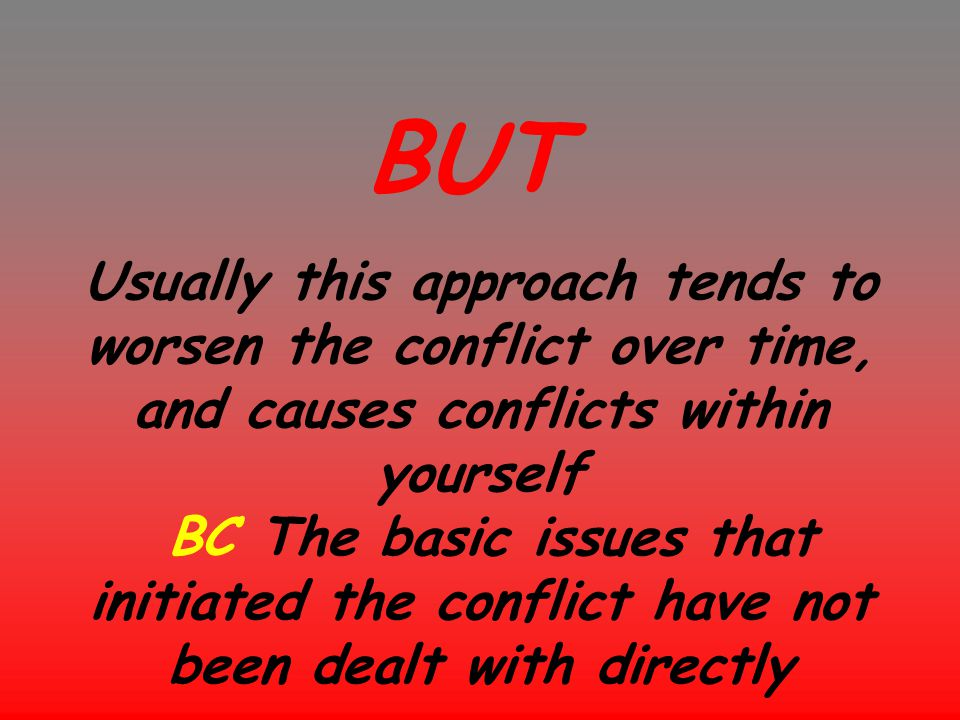 Usually this approach tends to worsen the conflict over time, and causes conflicts within yourself BC The basic issues that initiated the conflict hav