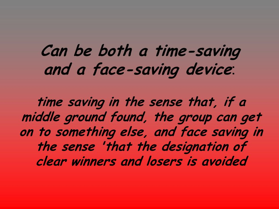 Can be both a time-saving and a face-saving device : time saving in the sense that, if a middle ground found, the group can get on to something else,