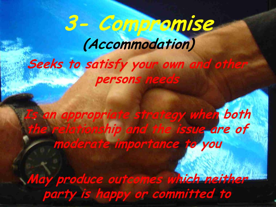3- Compromise (Accommodation) Seeks to satisfy your own and other persons needs Is an appropriate strategy when both the relationship and the issue ar