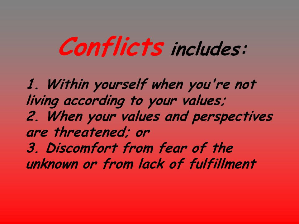 Conflicts includes: 1. Within yourself when you're not living according to your values; 2. When your values and perspectives are threatened; or 3. Dis