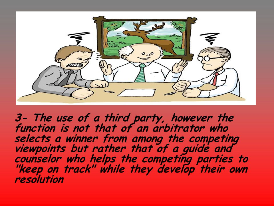 3- The use of a third party, however the function is not that of an arbitrator who selects a winner from among the competing viewpoints but rather tha
