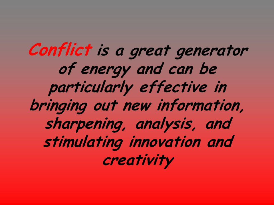 Conflict is a great generator of energy and can be particularly effective in bringing out new information, sharpening, analysis, and stimulating innov