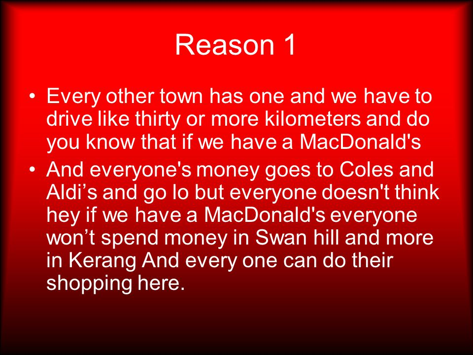Reason 1 Every other town has one and we have to drive like thirty or more kilometers and do you know that if we have a MacDonald s And everyone s money goes to Coles and Aldi's and go lo but everyone doesn t think hey if we have a MacDonald s everyone won't spend money in Swan hill and more in Kerang And every one can do their shopping here.