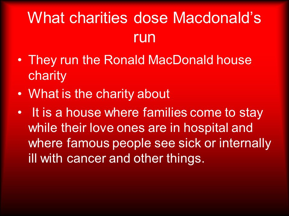 What charities dose Macdonald's run They run the Ronald MacDonald house charity What is the charity about It is a house where families come to stay while their love ones are in hospital and where famous people see sick or internally ill with cancer and other things.