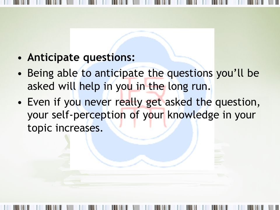 Anticipate questions: Being able to anticipate the questions you'll be asked will help in you in the long run. Even if you never really get asked the