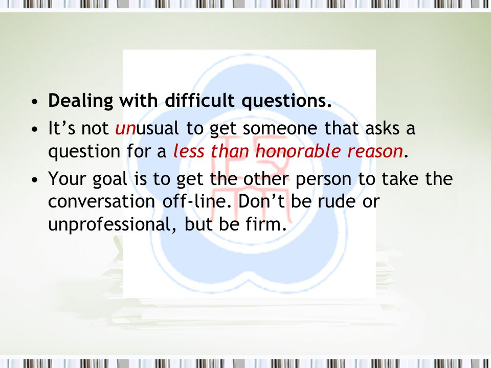 Dealing with difficult questions. It's not unusual to get someone that asks a question for a less than honorable reason. Your goal is to get the other