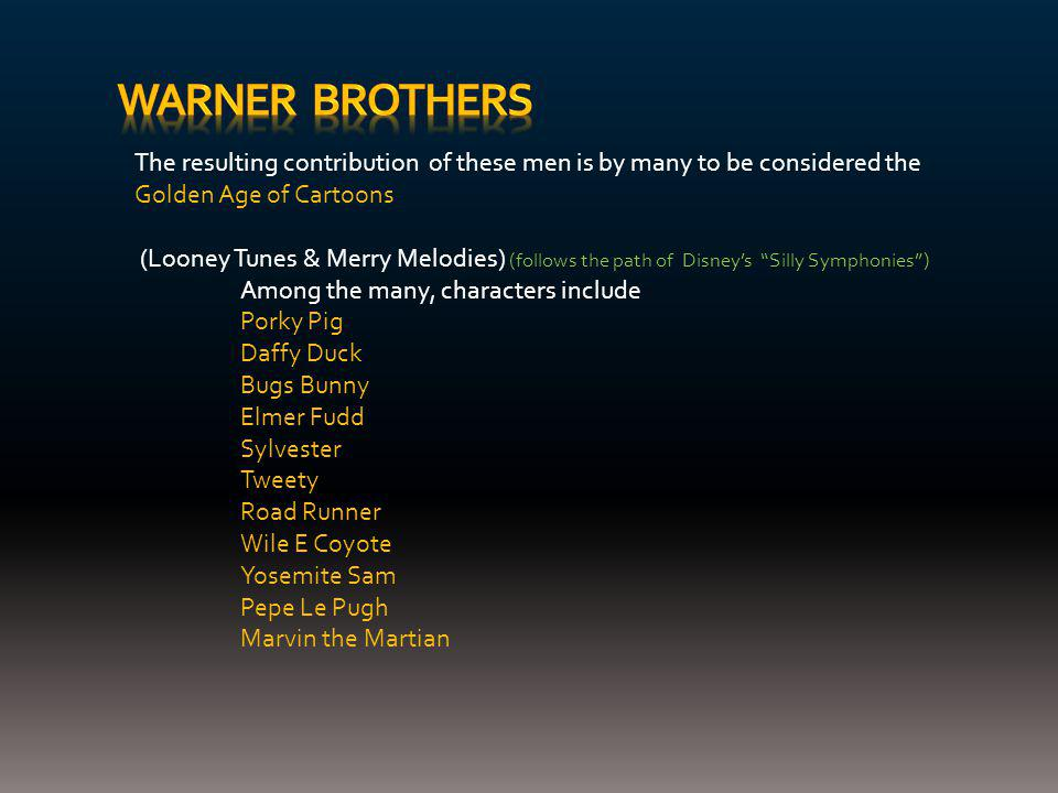 The resulting contribution of these men is by many to be considered the Golden Age of Cartoons (Looney Tunes & Merry Melodies) (follows the path of Disney's Silly Symphonies ) Among the many, characters include Porky Pig Daffy Duck Bugs Bunny Elmer Fudd Sylvester Tweety Road Runner Wile E Coyote Yosemite Sam Pepe Le Pugh Marvin the Martian