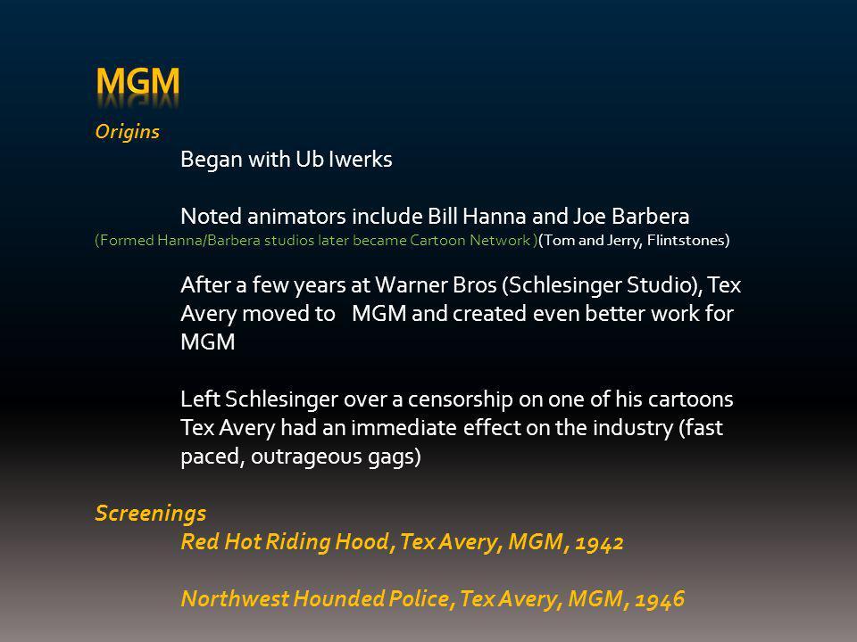 Origins Began with Ub Iwerks Noted animators include Bill Hanna and Joe Barbera (Formed Hanna/Barbera studios later became Cartoon Network )(Tom and J