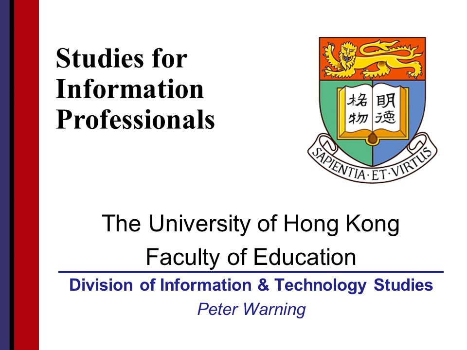 HKU Faculty of Education The University of Hong Kong Faculty of Education Division of Information & Technology Studies Peter Warning Studies for Infor