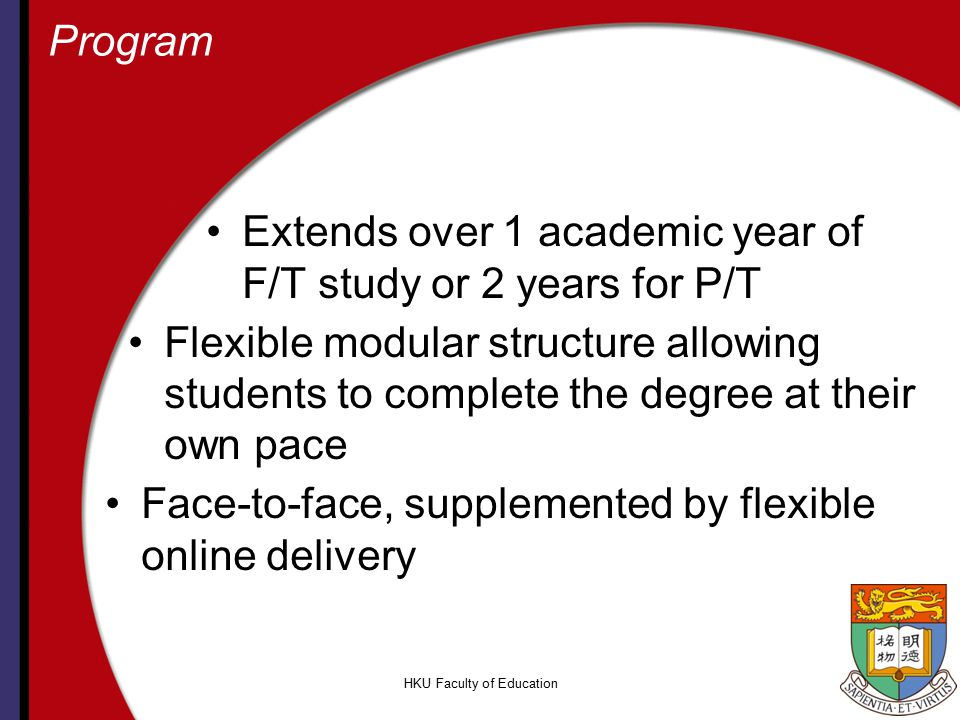HKU Faculty of Education Program Extends over 1 academic year of F/T study or 2 years for P/T Flexible modular structure allowing students to complete