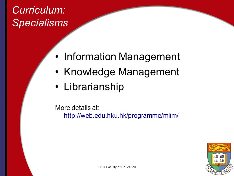 HKU Faculty of Education Curriculum: Specialisms Information Management Knowledge Management Librarianship More details at: http://web.edu.hku.hk/programme/mlim/ http://web.edu.hku.hk/programme/mlim/