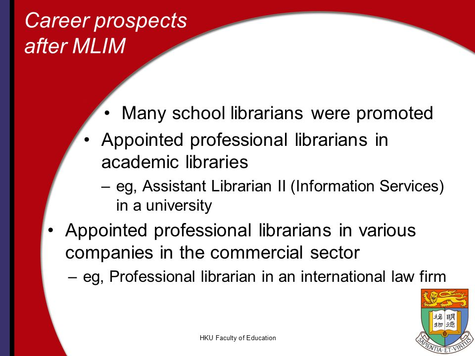 HKU Faculty of Education Career prospects after MLIM Many school librarians were promoted Appointed professional librarians in academic libraries –eg,