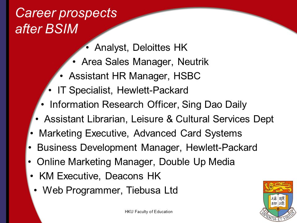 HKU Faculty of Education Career prospects after BSIM Analyst, Deloittes HK Area Sales Manager, Neutrik Assistant HR Manager, HSBC IT Specialist, Hewle