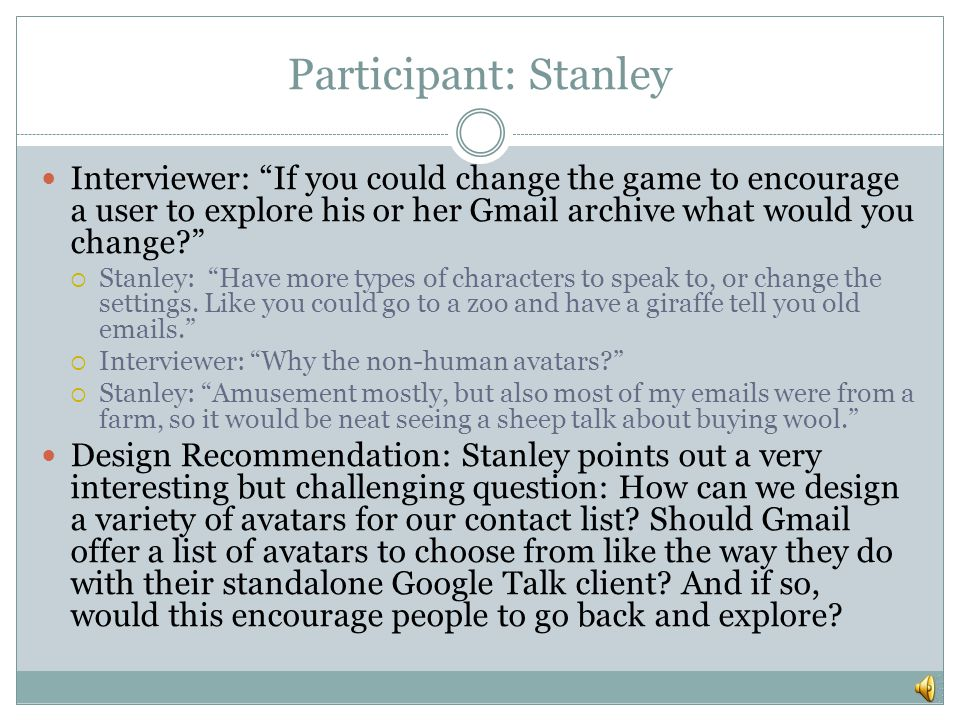 Participant: Stanley Interviewer: If you could change the game to encourage a user to explore his or her Gmail archive what would you change?  Stanley: Have more types of characters to speak to, or change the settings.