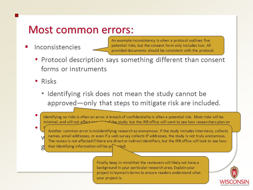 Most common errors:  Inconsistencies Protocol description says something different than consent forms or instruments Risks Identifying risk does not
